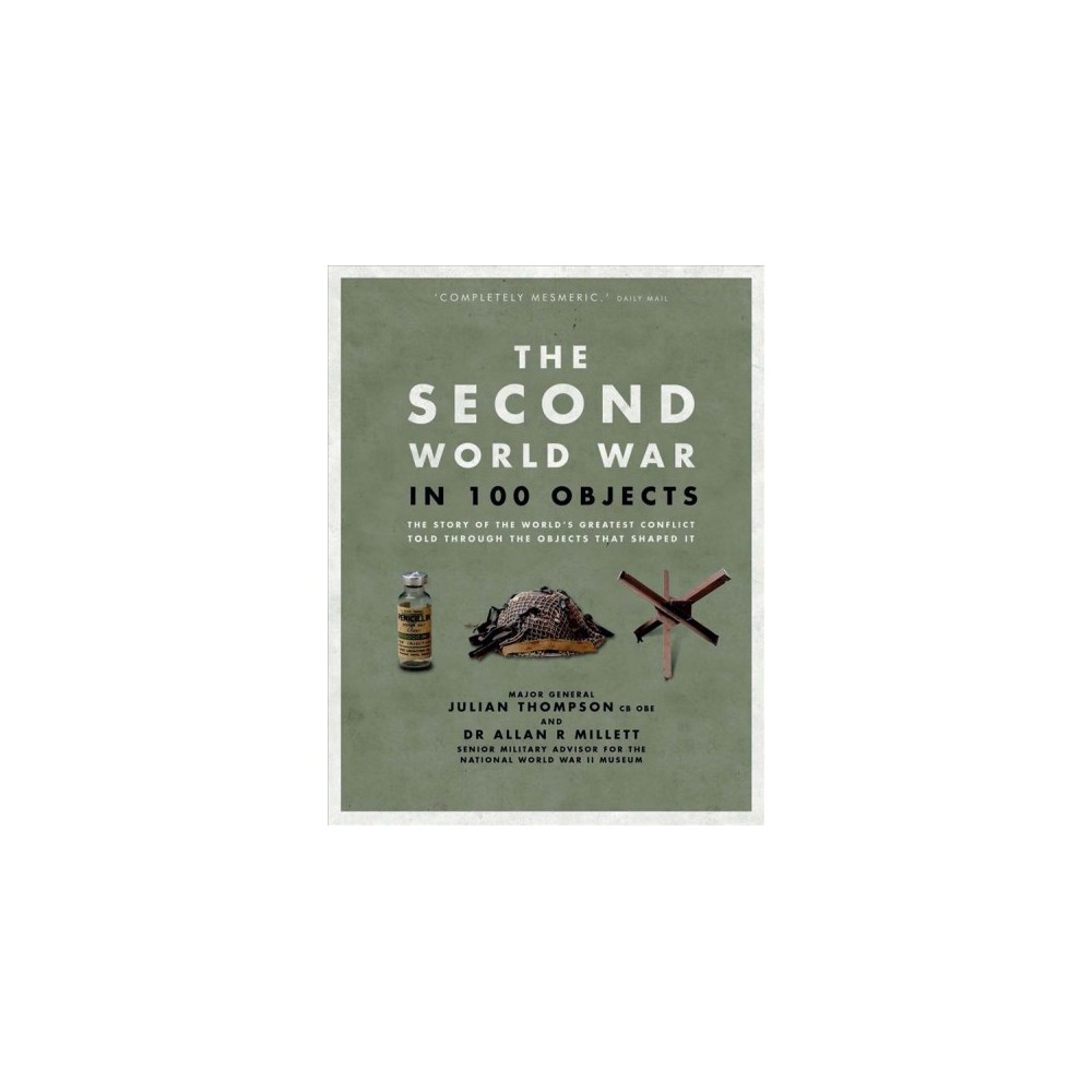 Second World War in 100 Objects : The Story of the World's Greatest Conflict Told Through the Objects