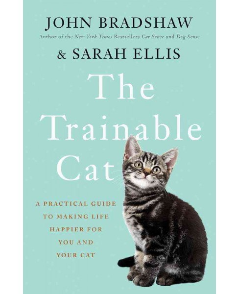 Trainable Cat : A Practical Guide to Making Life Happier for You and Your Cat (Hardcover) (John Bradshaw - image 1 of 1