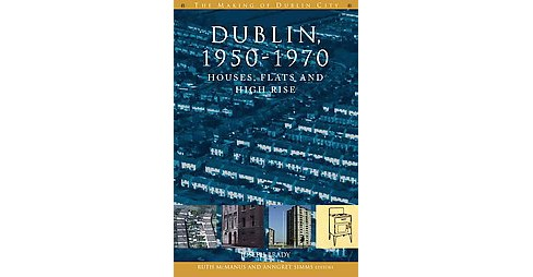Dublin, 1950-1970 : Houses, Flats and High-Rise (Paperback) (Joseph Brady) - image 1 of 1