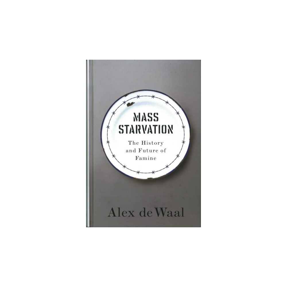 Mass Starvation : The History and Future of Famine - by Alex De Waal (Hardcover)