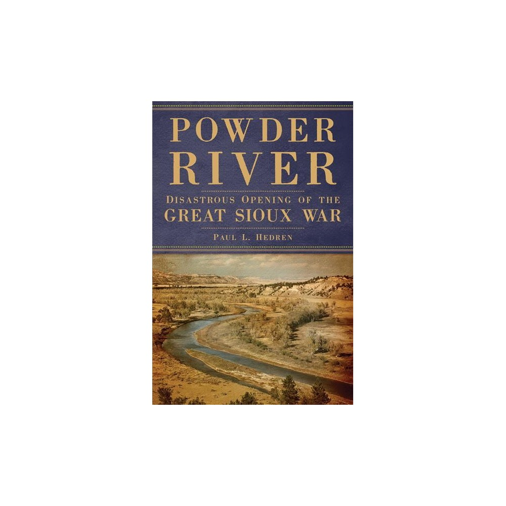 Powder River : Disastrous Opening of the Great Sioux War - Reprint by Paul L. Hedren (Paperback)