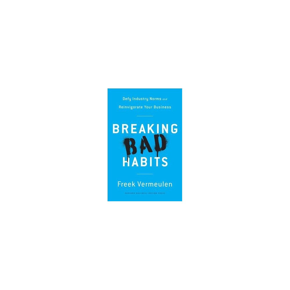 Breaking Bad Habits : Defy Industry Norms and Reinvigorate Your Business (Hardcover) (Freek Vermeulen)