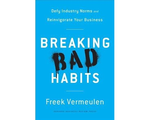 Breaking Bad Habits : Defy Industry Norms and Reinvigorate Your Business (Hardcover) (Freek Vermeulen) - image 1 of 1