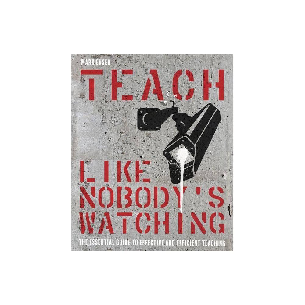 Teach Like Nobodys Watching - by Mark Enser (Paperback)
