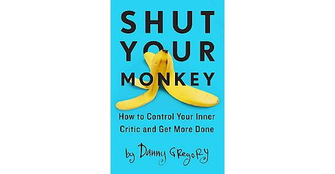 Shut Your Monkey : How to Control Your Inner Critic and Get More Done (Paperback) (Danny Gregory) - image 1 of 1