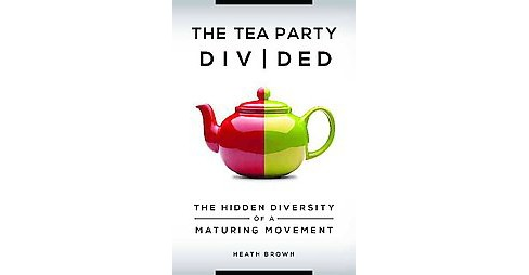 Tea Party Divided : The Hidden Diversity of a Maturing Movement (Hardcover) (Heath Brown) - image 1 of 1