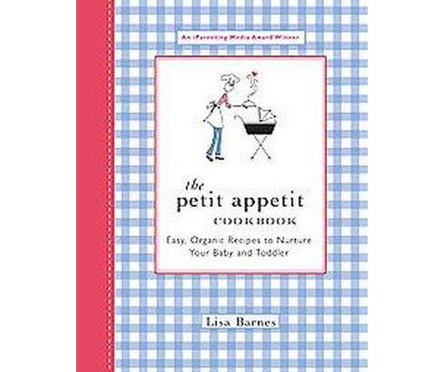 Petit Appetit Cookbook : Easy Organic Recipes to Nurture Your Baby and Toddler (Paperback) (Lisa Barnes) - image 1 of 1
