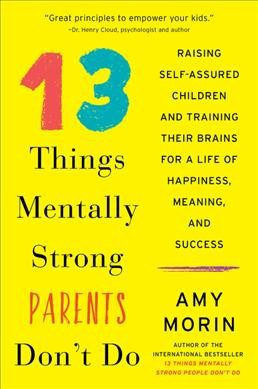 13 Things Mentally Strong Parents Don't Do : Raising Self-Assured Children and Training Their Brains for