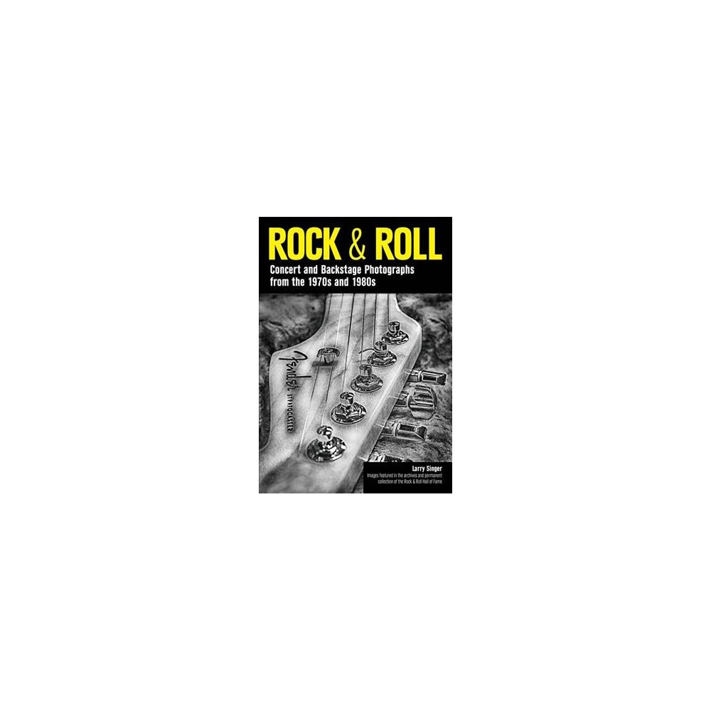 Rock & Roll : Concert and Backstage Photographs from the 1970s and 1980s - by Larry Singer (Paperback)