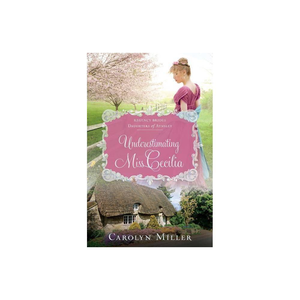 Underestimating Miss Cecilia Regency Brides Daughters Of Aynsley By Carolyn Miller Paperback