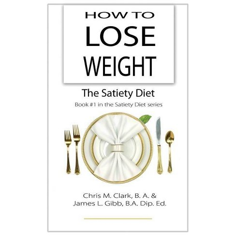 How to Lose Weight - The Satiety Diet - by Chris Clark & James L Gibb  (Hardcover)