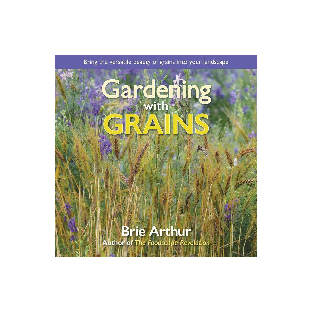 Gardening with Grains - by Brie Arthur (Hardcover)