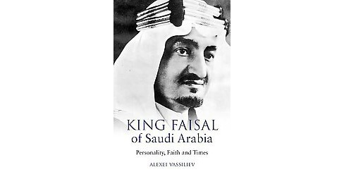 King Faisal of Saudi Arabia : Personality, Faith and Times (Reprint) (Paperback) (Alexei Vassiliev) - image 1 of 1