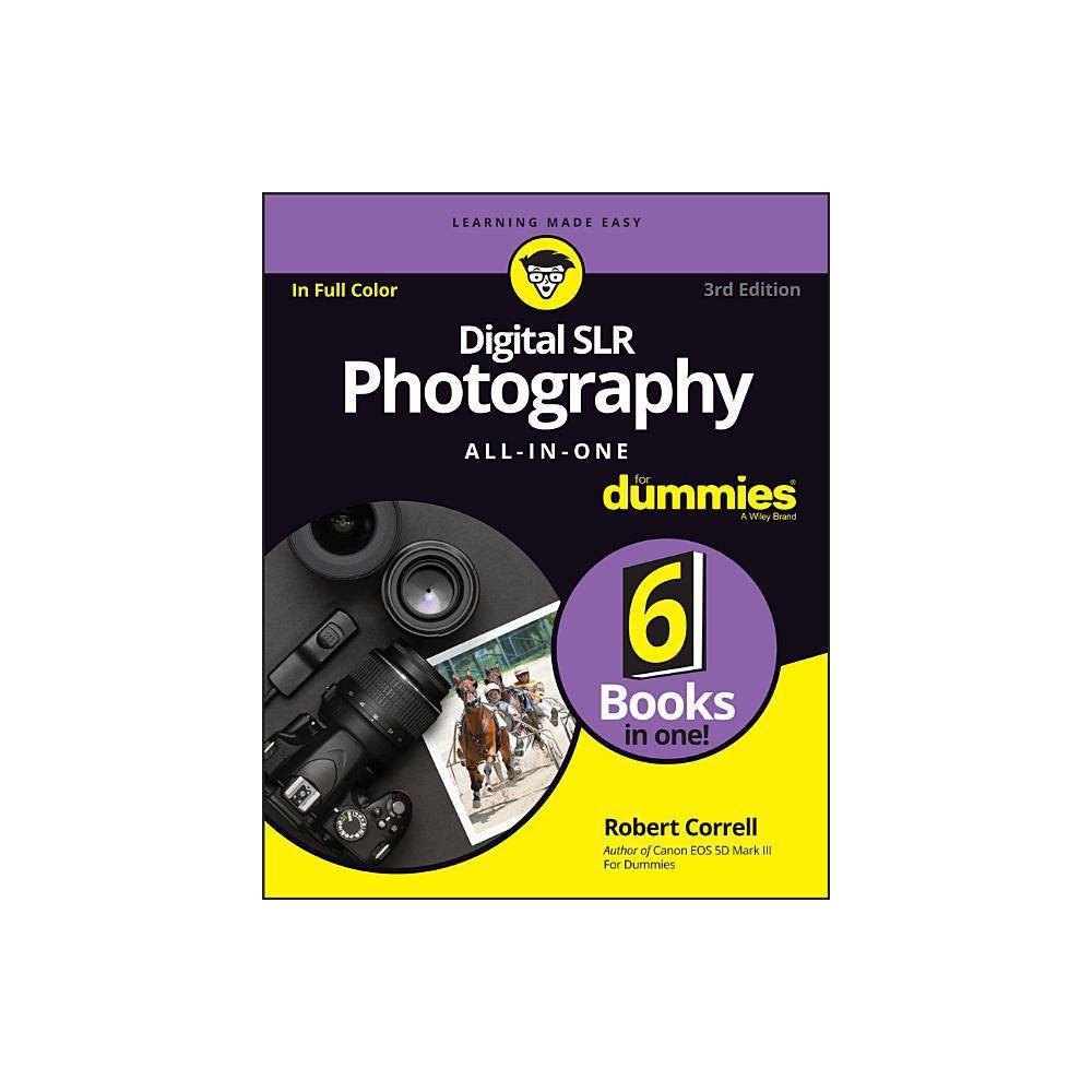 Digital SLR Photography All-In-One for Dummies - (For Dummies (Computers)) 3 Edition by Robert Correll