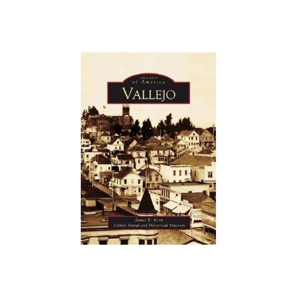 Vallejo Images Of America Arcadia Publishing By James E Kern Vallejo Naval And Historical Museum Paperback