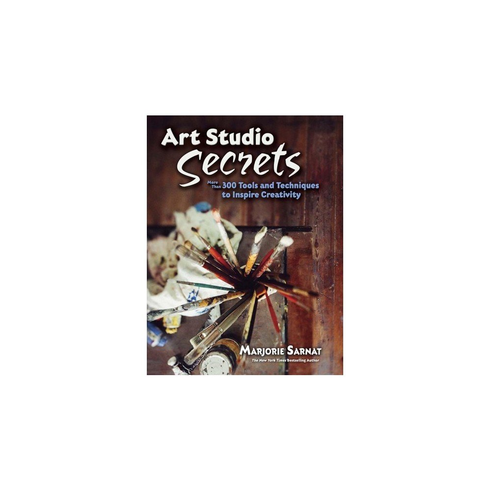 Art Studio Secrets : More Than 300 Tools and Techniques to Inspire Creativity - (Paperback)