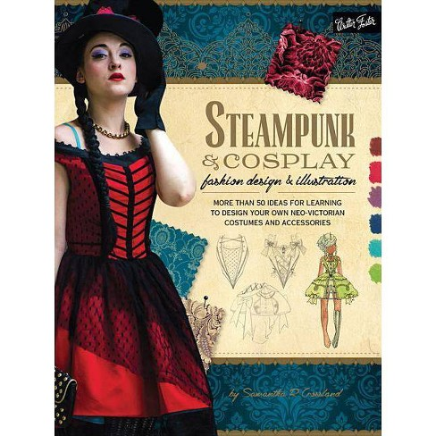 Steampunk Cosplay Fashion Design Illustration Learn To Draw By Samantha Crossland Paperback Target