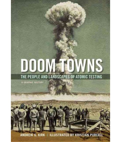 Doom Towns : The People and Landscapes of Atomic Testing, a Graphic History (Paperback) (Andrew G. Kirk) - image 1 of 1
