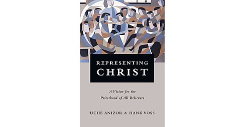 Representing Christ : A Vision for the Priesthood of All Believers (Paperback) (Uche Anizor & Hank Voss) - image 1 of 1