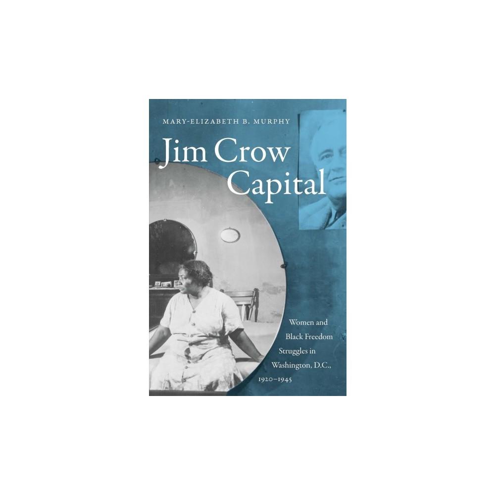 Jim Crow Capital : Women and Black Freedom Struggles in Washington, D.c., 1920–1945 - (Hardcover)