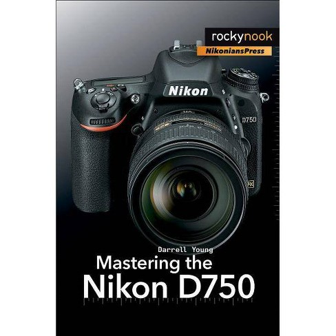Mastering the Nikon D750 - by Darrell Young (Paperback)