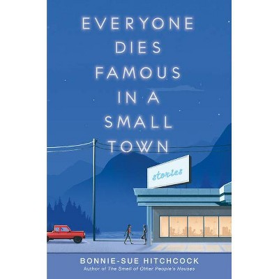 Everyone Dies Famous in a Small Town - by  Bonnie-Sue Hitchcock (Hardcover)