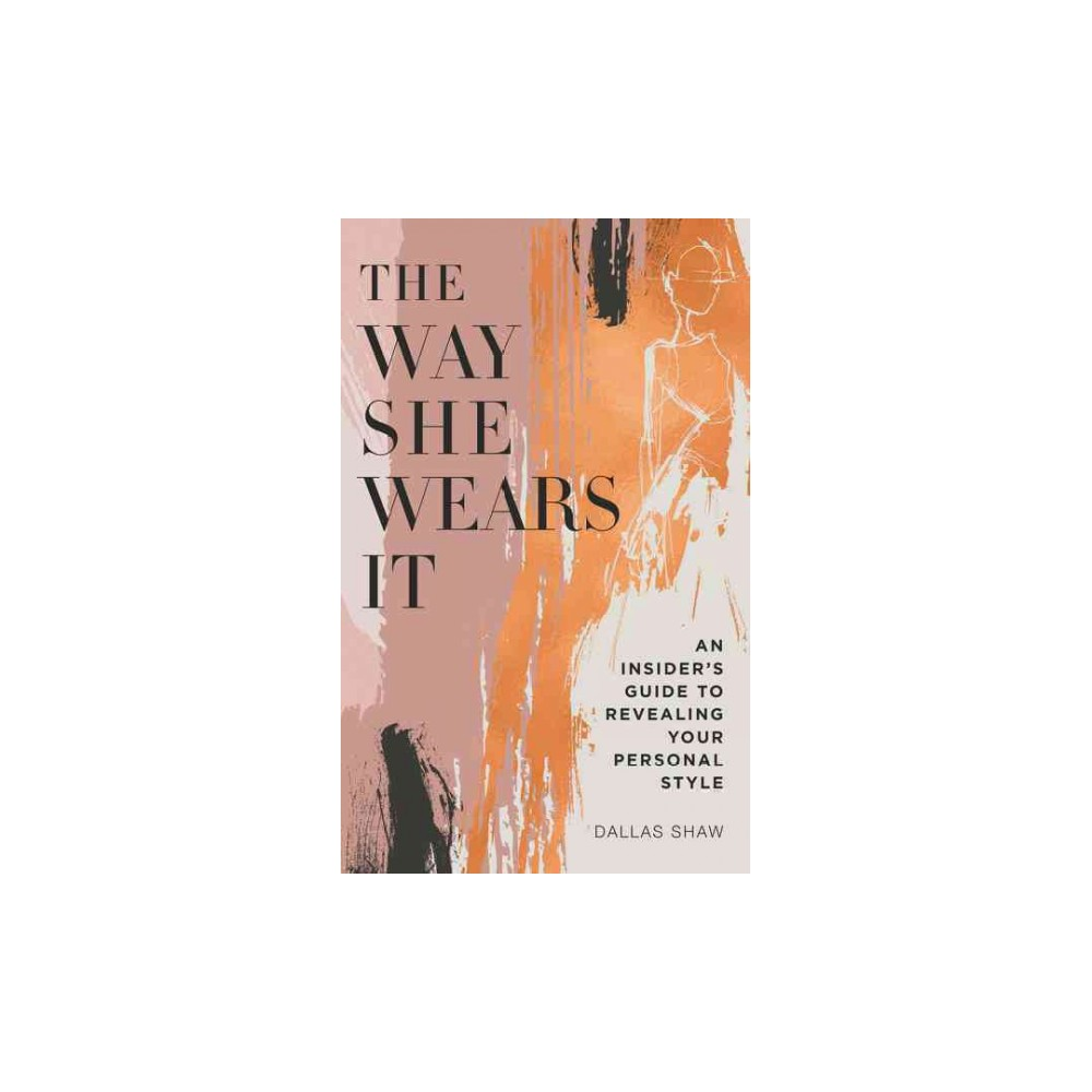 Way She Wears It : The Ultimate Insider's Guide to Revealing Your Personal Style (Hardcover) (Dallas