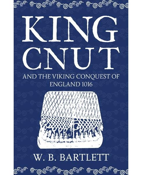 King Cnut and the Viking Conquest of England 1016 (Hardcover) (W. B. Bartlett) - image 1 of 1