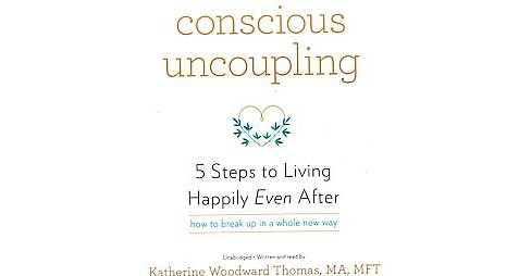 Conscious Uncoupling : 5 Steps to Living Happily Even After: How to Break Up in a Whole New Way - image 1 of 1