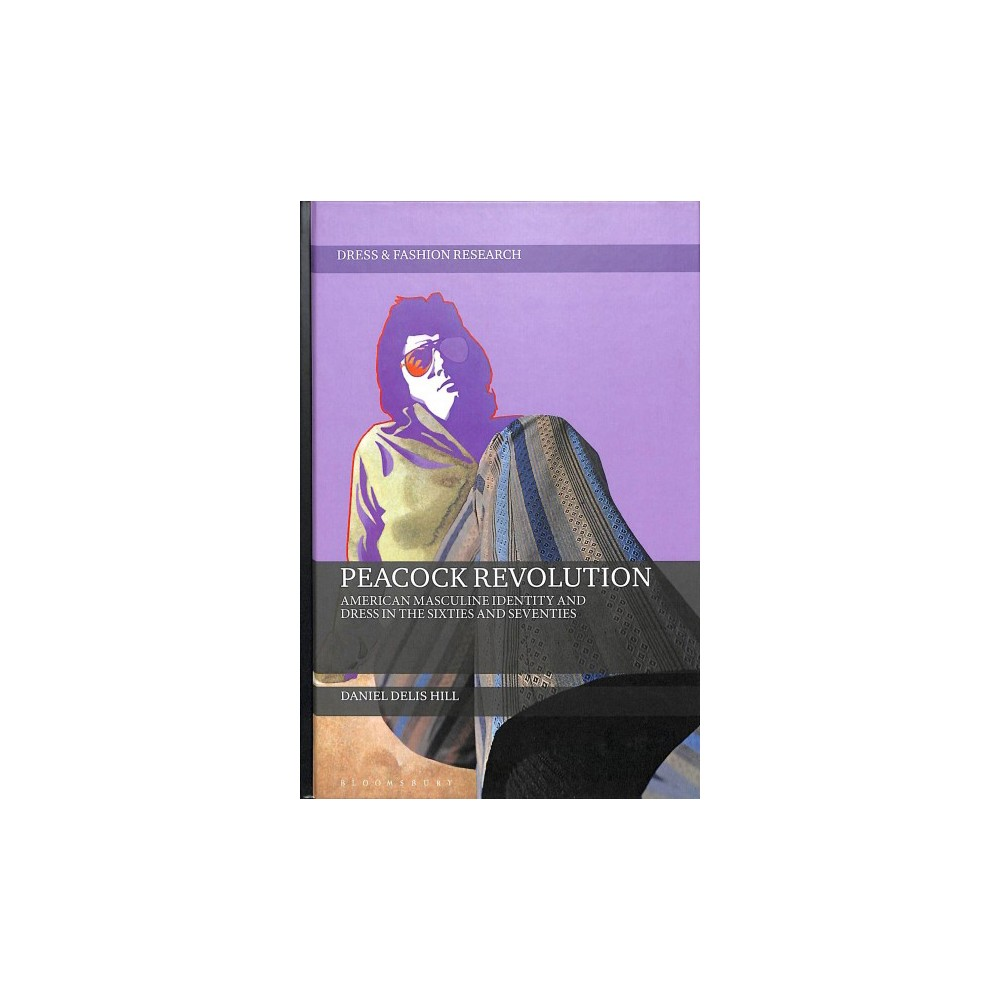 Peacock Revolution : American Masculine Identity and Dress in the Sixties and Seventies - (Hardcover)