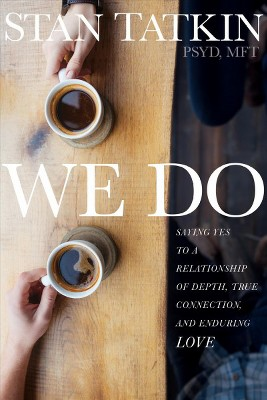 We Do : Saying Yes to a Relationship of Depth, True Connection, and Enduring Love - (Paperback)