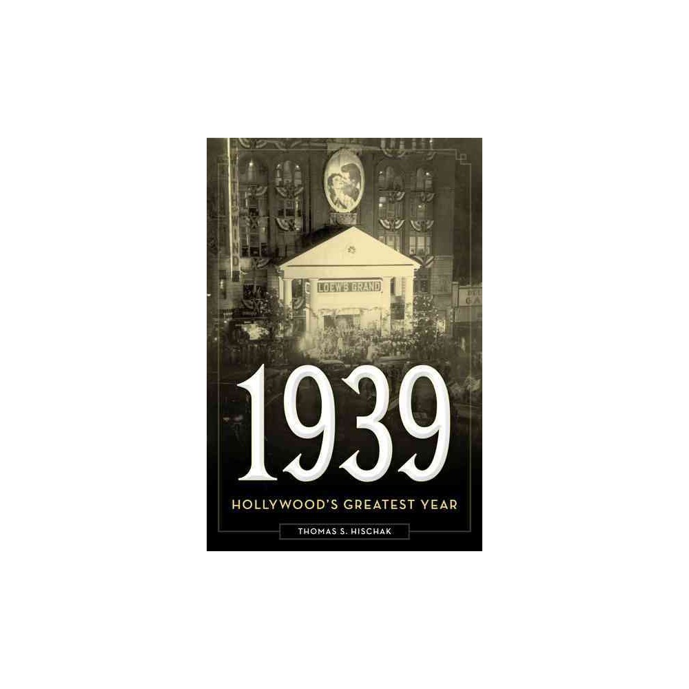 1939 : Hollywood's Greatest Year - by Thomas S. Hischak (Hardcover)