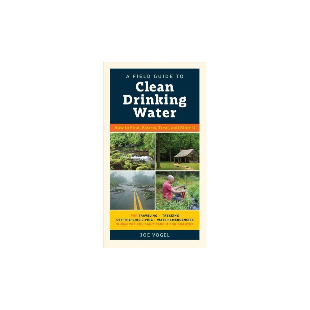 Field Guide to Clean Drinking Water : How to Find, Assess, Treat, and Store It - (Paperback)