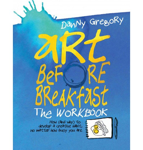 Art Before Breakfast : How (And Why) to Develop a Creative Habit, No Matter How Busy You Are (Workbook) - image 1 of 1