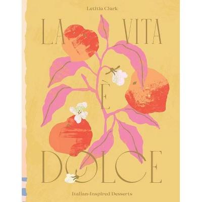 La Vita E Dolce - by  Letitia Clark (Hardcover)