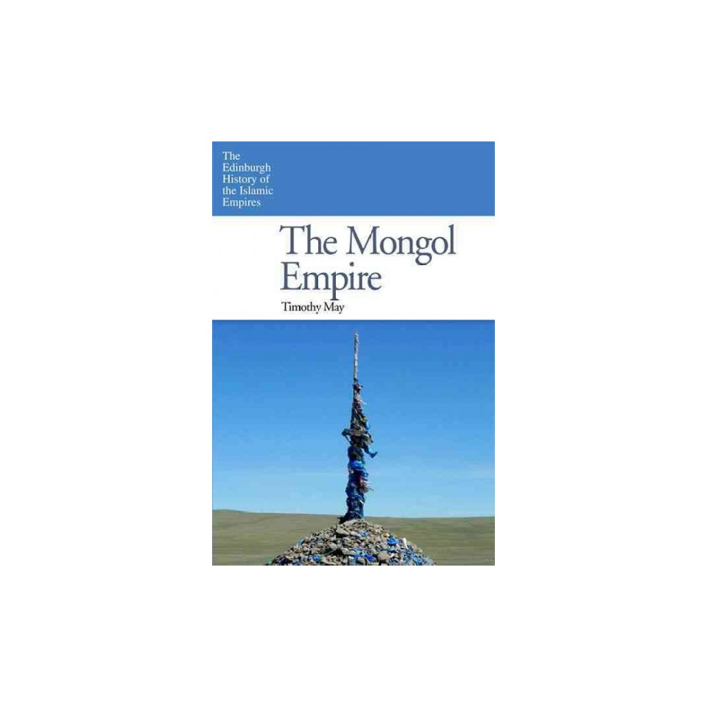 Mongol Empire - (Edinburgh History of the Islamic Empires) by Timothy May (Hardcover)