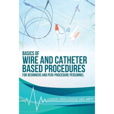 Basics Of Wire And Catheter Based Procedures - by  Isibor Arhuidese (Paperback)