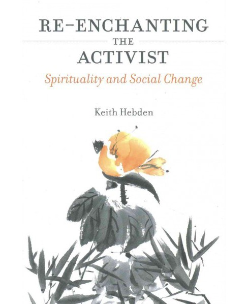 Re-Enchanting the Activist : Spirituality and Social Change (Paperback) (Keith Hebden) - image 1 of 1