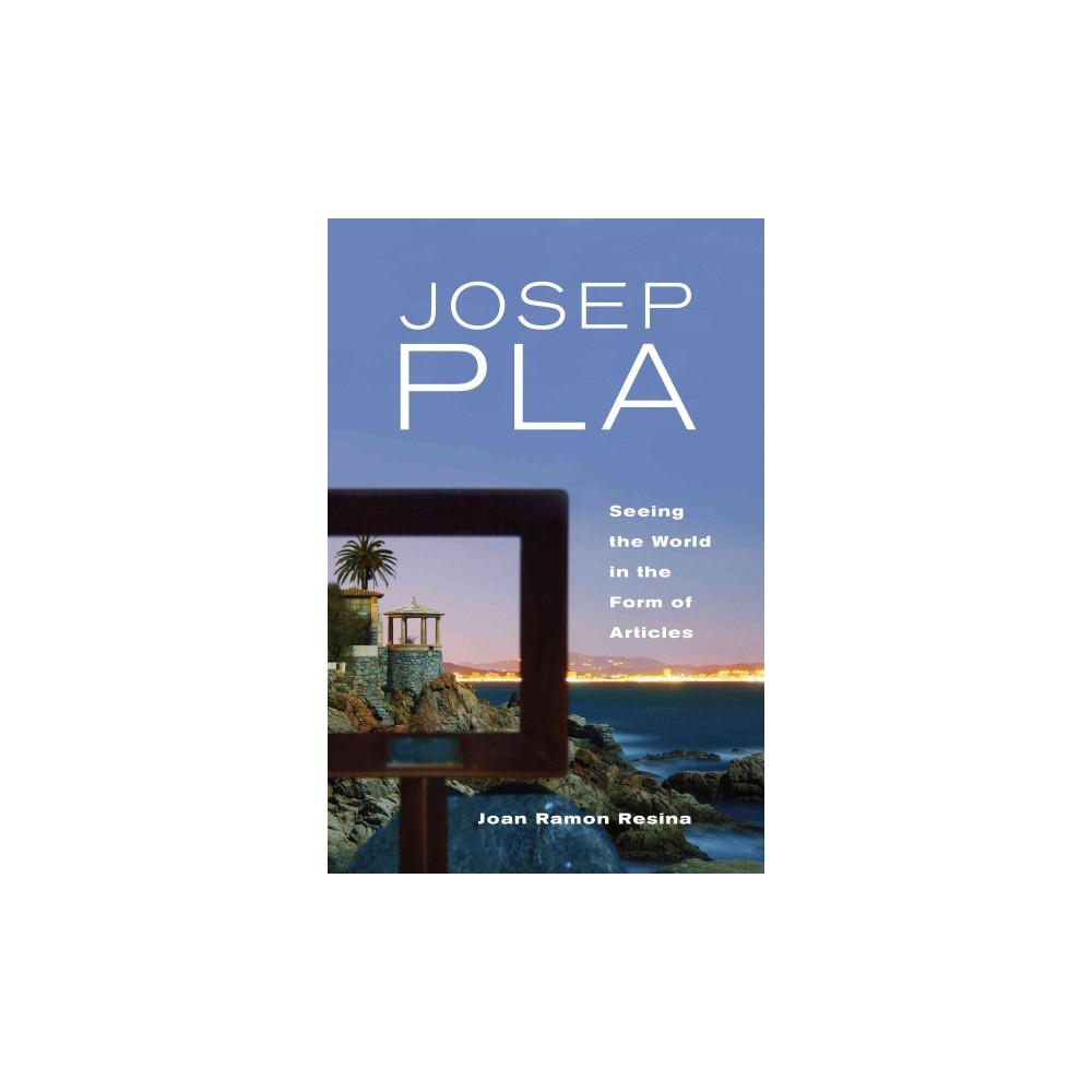 Josep Pla : Seeing the World in the Form of Articles (Hardcover) (Joan Ramon Resina)