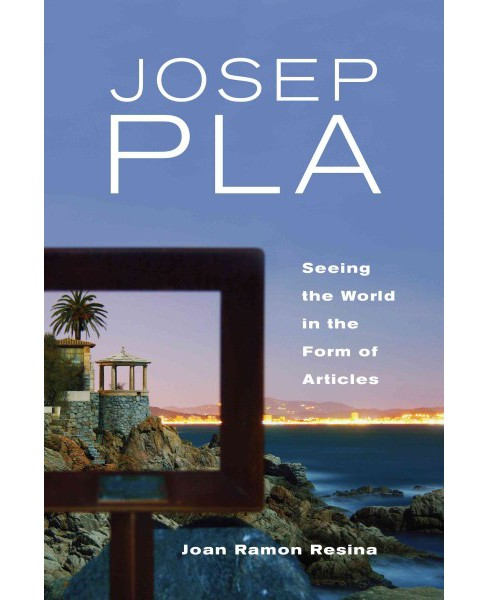 Josep Pla : Seeing the World in the Form of Articles (Hardcover) (Joan Ramon Resina) - image 1 of 1