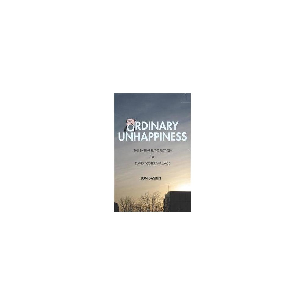 Ordinary Unhappiness : The Therapeutic Fiction of David Foster Wallace - by Jon Baskin (Paperback)