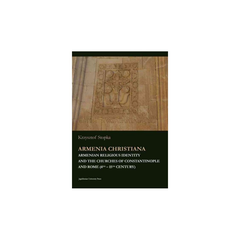 Armenia Christiana : Armenian Religious Identity and the Churches of Constantinople and Rome (4th-15th