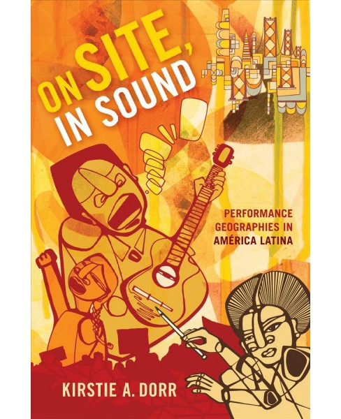 On Site, in Sound : Performance Geographies in América Latina -  by Kirstie A. Dorr (Hardcover) - image 1 of 1