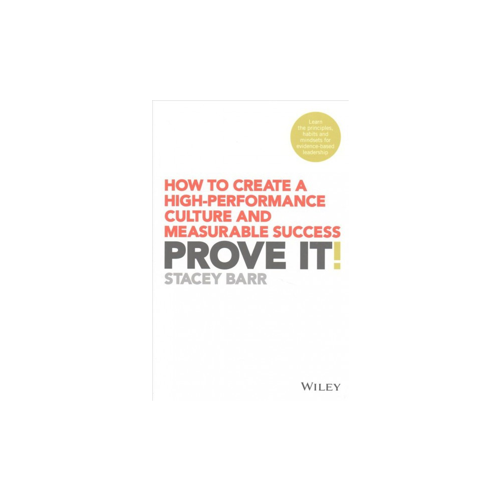 Prove It! : How to Create a High-Performance Culture and Measurable Success - by Stacey Barr (Paperback)