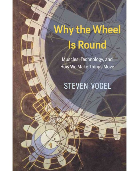 Why the Wheel Is Round : Muscles, Technology, and How We Make Things Move (Hardcover) (Steven Vogel) - image 1 of 1