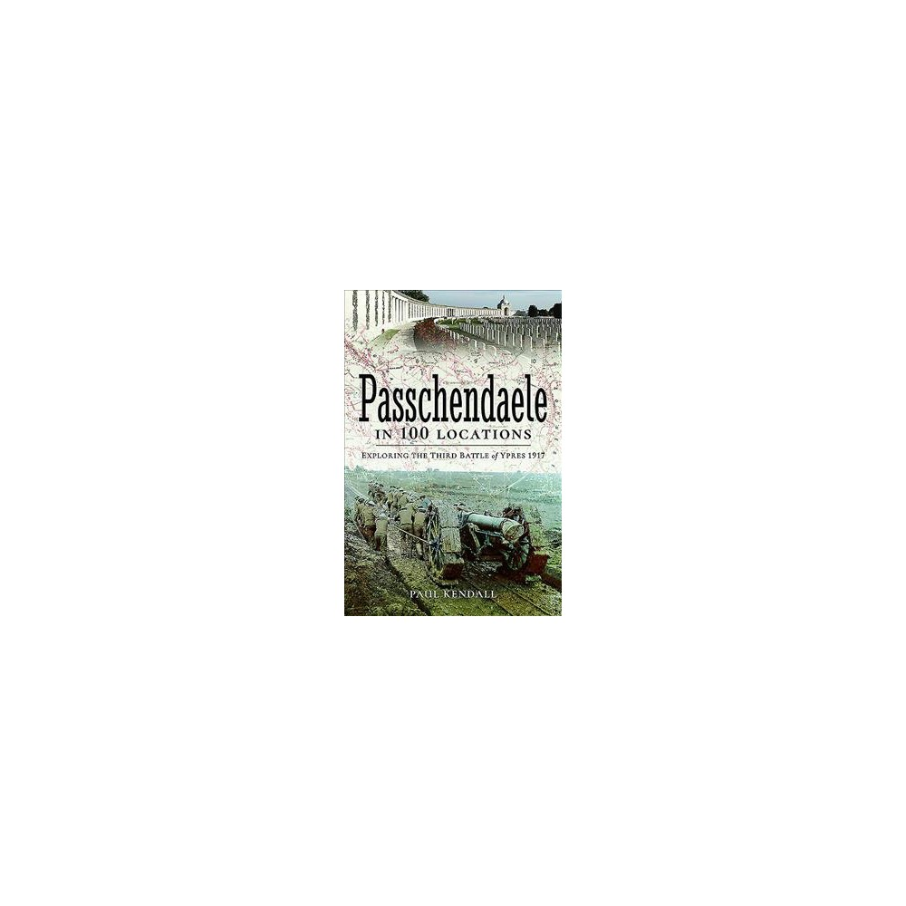 Passchendaele in 100 Locations : Exploring the Third Battle of Ypres 1917 - by Paul Kendall (Paperback)