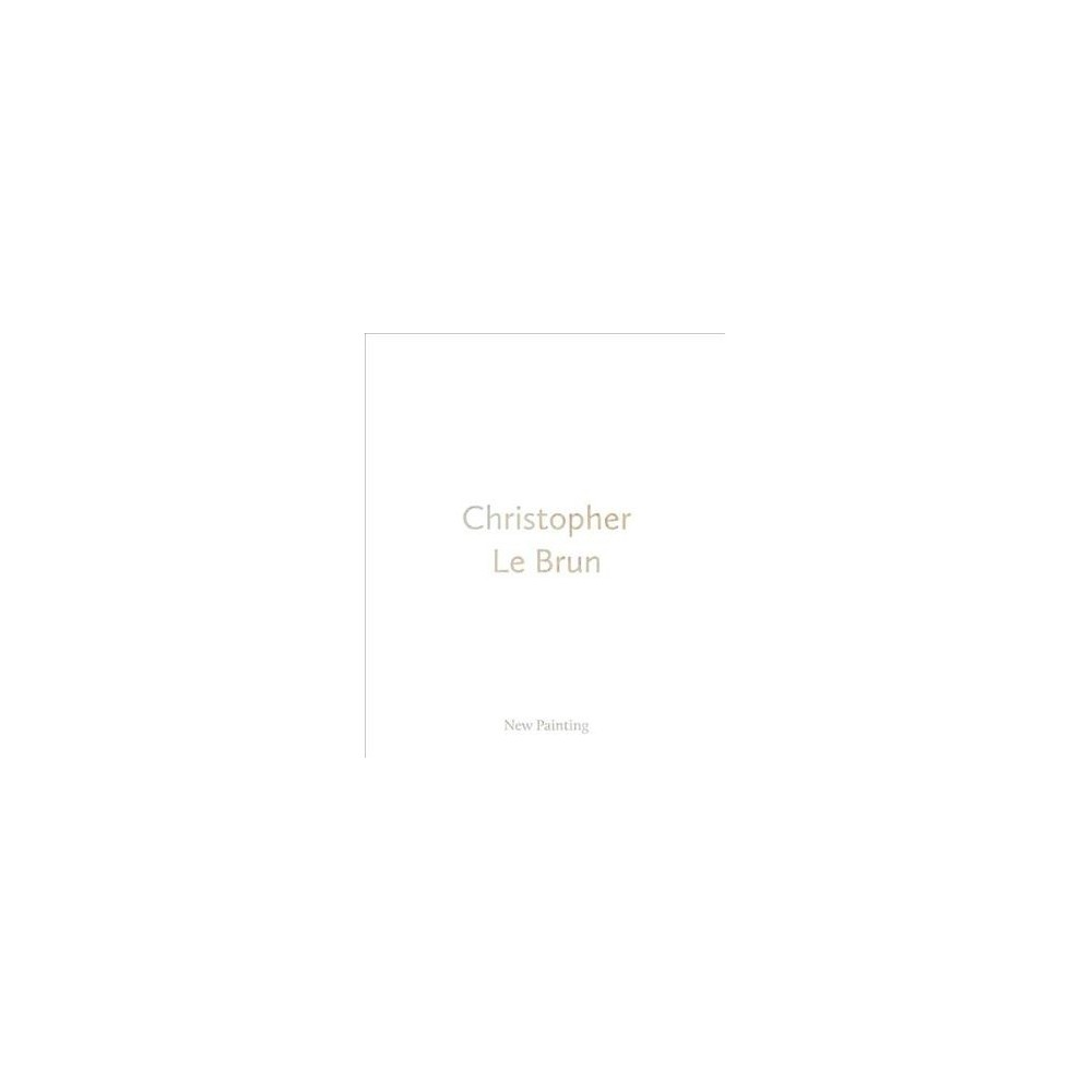 Christopher Le Brun : New Painting - by Ben Street (Hardcover)