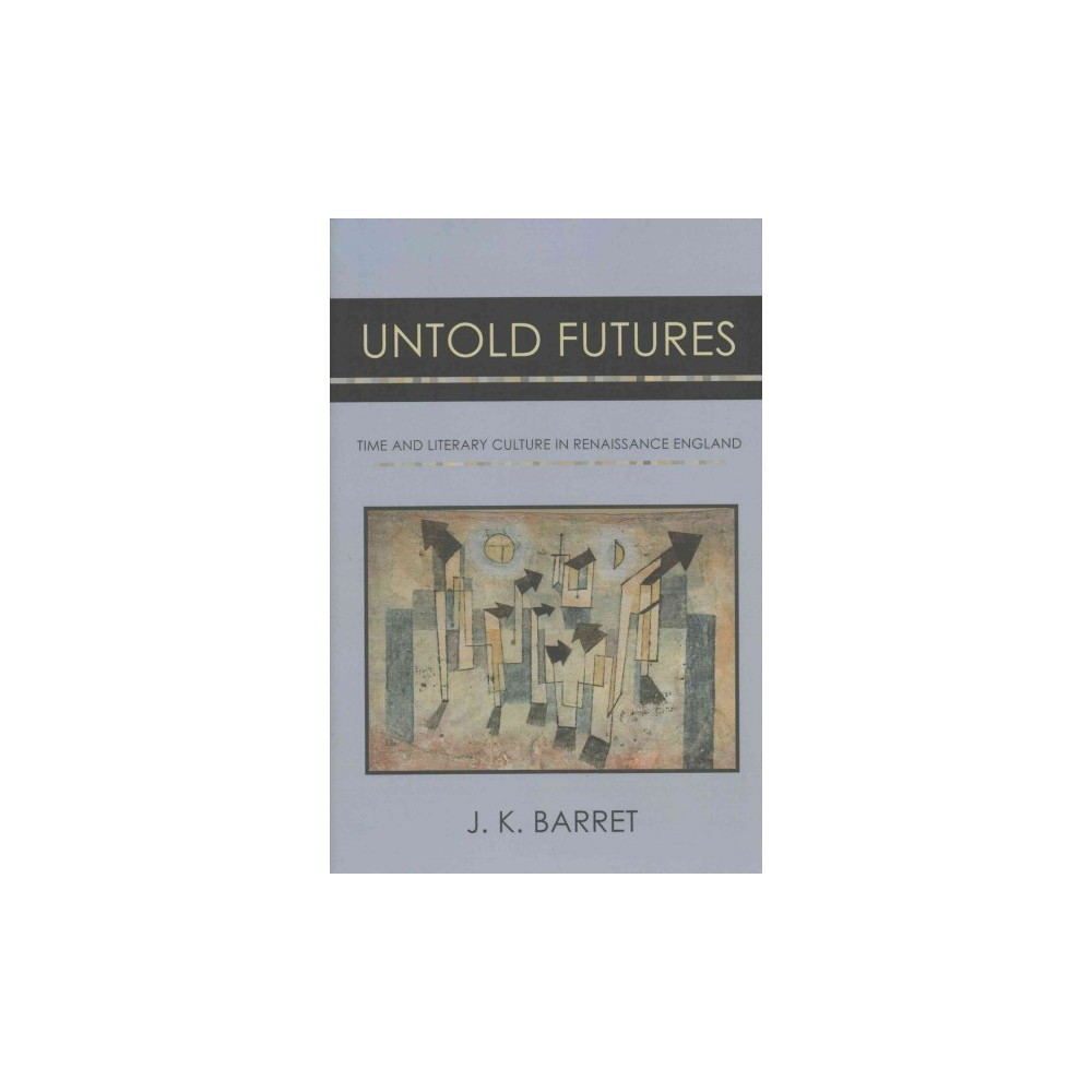 Untold Futures : Time and Literary Culture in Renaissance England (Hardcover) (J. K. Barret)