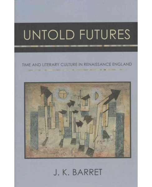 Untold Futures : Time and Literary Culture in Renaissance England (Hardcover) (J. K. Barret) - image 1 of 1