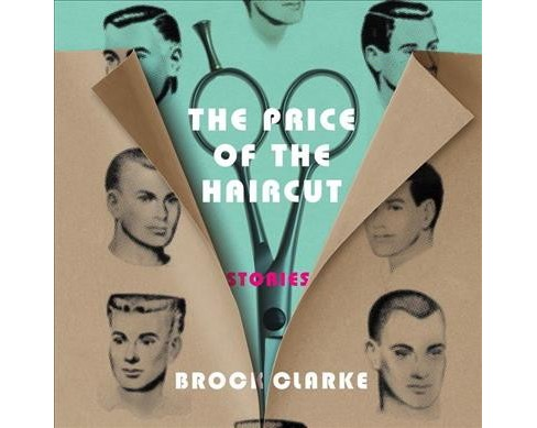 Price of the Haircut : Stories -  Unabridged by Brock Clarke (CD/Spoken Word) - image 1 of 1